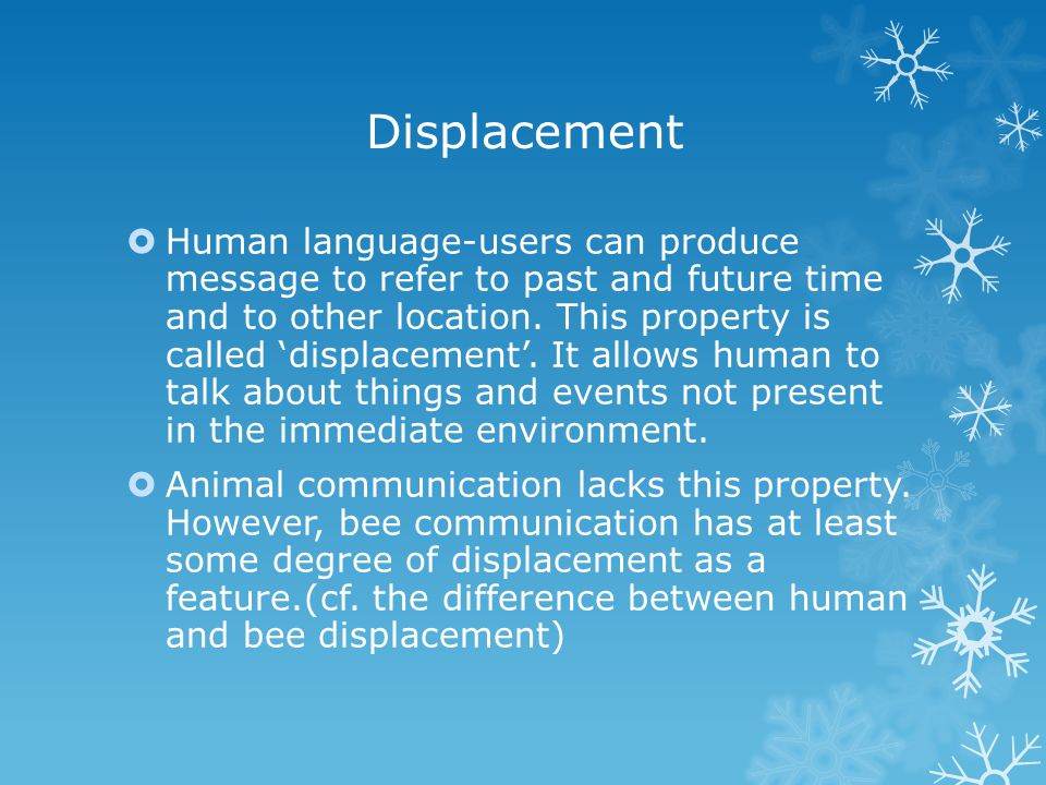 Displacement  Human language-users can produce message to refer to past and future time and to other location.