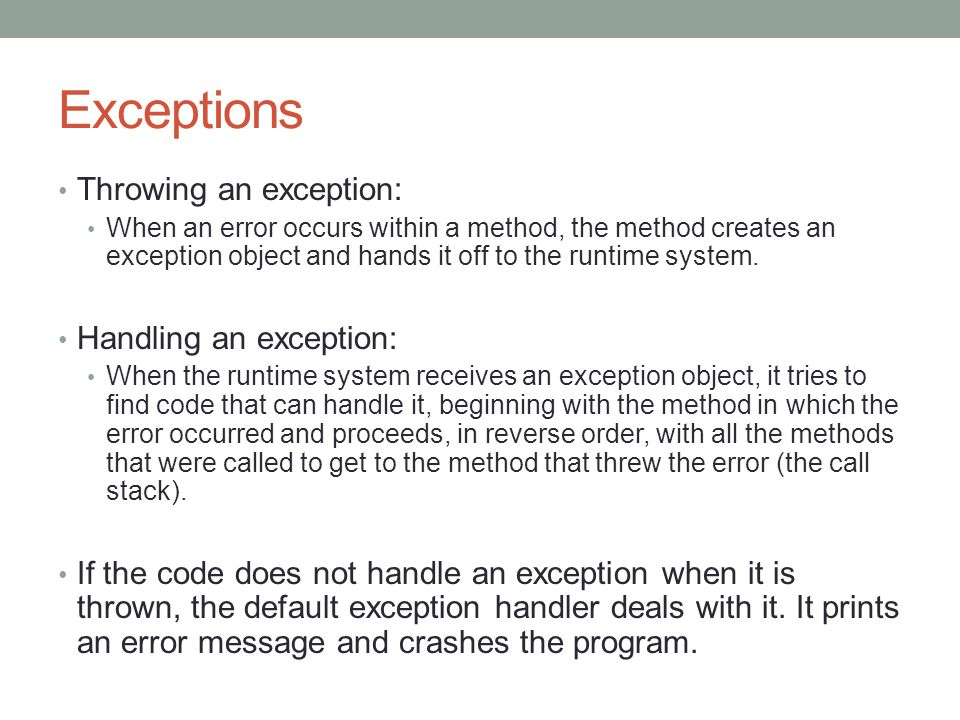 Exceptions Throwing an exception: When an error occurs within a method, the method creates an exception object and hands it off to the runtime system.