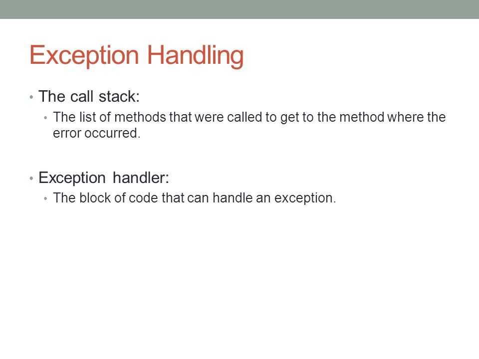 Exception Handling The call stack: The list of methods that were called to get to the method where the error occurred.