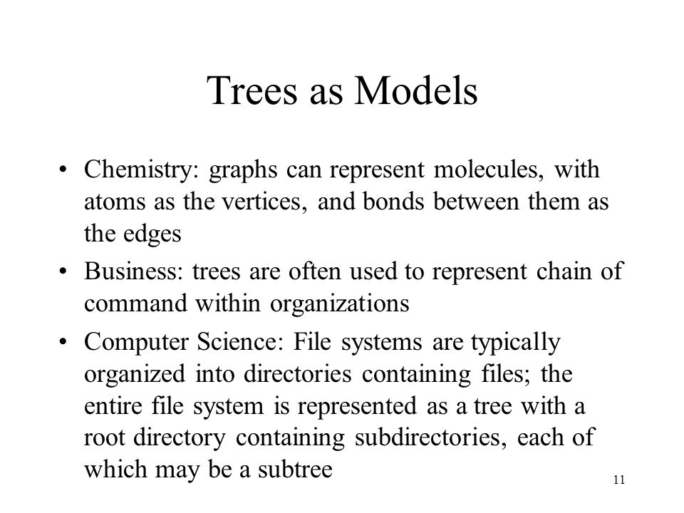 11 Trees as Models Chemistry: graphs can represent molecules, with atoms as the vertices, and bonds between them as the edges Business: trees are often used to represent chain of command within organizations Computer Science: File systems are typically organized into directories containing files; the entire file system is represented as a tree with a root directory containing subdirectories, each of which may be a subtree