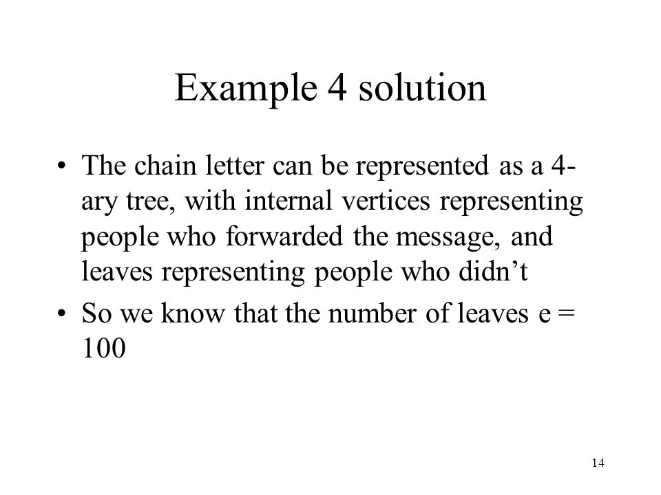 14 Example 4 solution The chain letter can be represented as a 4- ary tree, with internal vertices representing people who forwarded the message, and leaves representing people who didn't So we know that the number of leaves e = 100