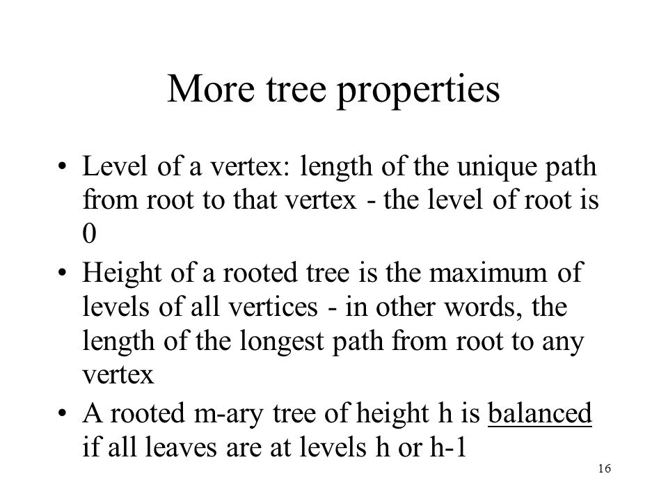 16 More tree properties Level of a vertex: length of the unique path from root to that vertex - the level of root is 0 Height of a rooted tree is the maximum of levels of all vertices - in other words, the length of the longest path from root to any vertex A rooted m-ary tree of height h is balanced if all leaves are at levels h or h-1
