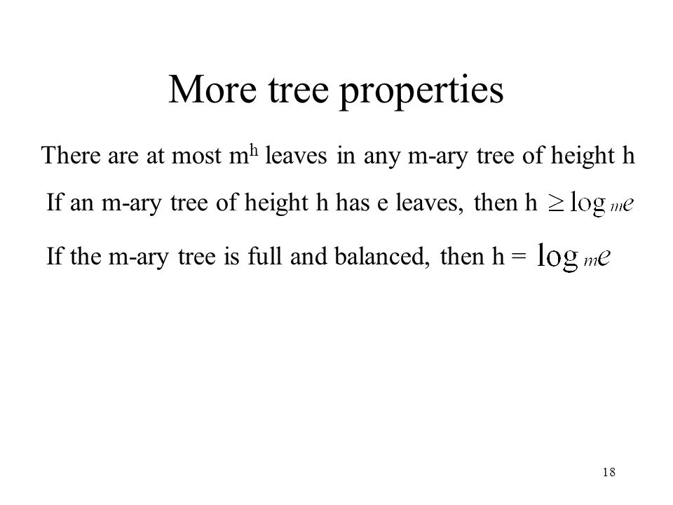 18 More tree properties There are at most m h leaves in any m-ary tree of height h If an m-ary tree of height h has e leaves, then h If the m-ary tree is full and balanced, then h =