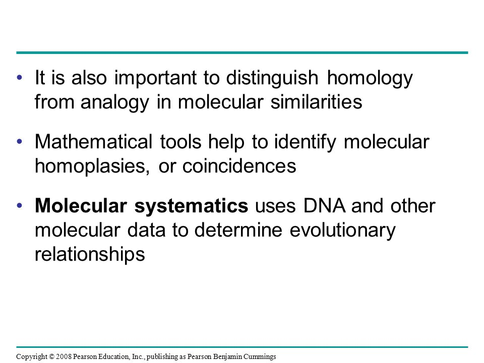Copyright © 2008 Pearson Education, Inc., publishing as Pearson Benjamin Cummings It is also important to distinguish homology from analogy in molecular similarities Mathematical tools help to identify molecular homoplasies, or coincidences Molecular systematics uses DNA and other molecular data to determine evolutionary relationships