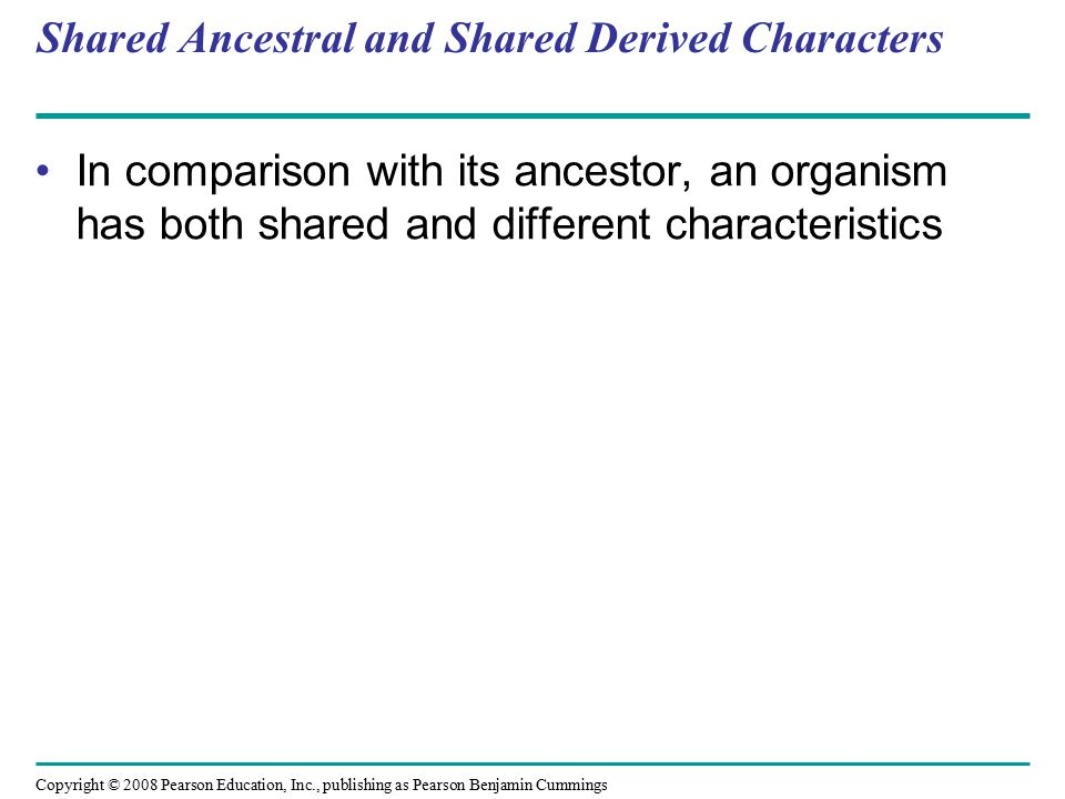 Copyright © 2008 Pearson Education, Inc., publishing as Pearson Benjamin Cummings Shared Ancestral and Shared Derived Characters In comparison with its ancestor, an organism has both shared and different characteristics