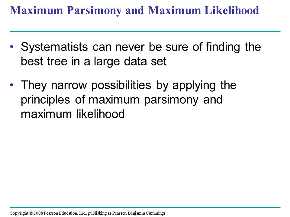 Copyright © 2008 Pearson Education, Inc., publishing as Pearson Benjamin Cummings Maximum Parsimony and Maximum Likelihood Systematists can never be sure of finding the best tree in a large data set They narrow possibilities by applying the principles of maximum parsimony and maximum likelihood