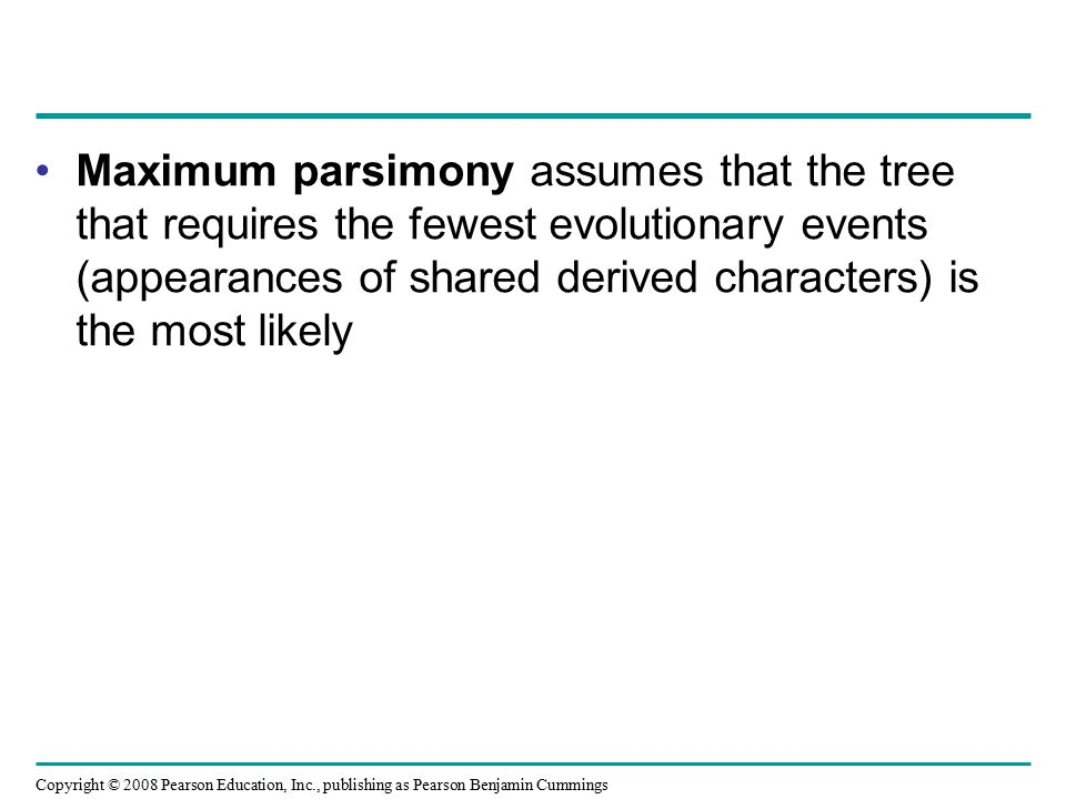 Copyright © 2008 Pearson Education, Inc., publishing as Pearson Benjamin Cummings Maximum parsimony assumes that the tree that requires the fewest evolutionary events (appearances of shared derived characters) is the most likely