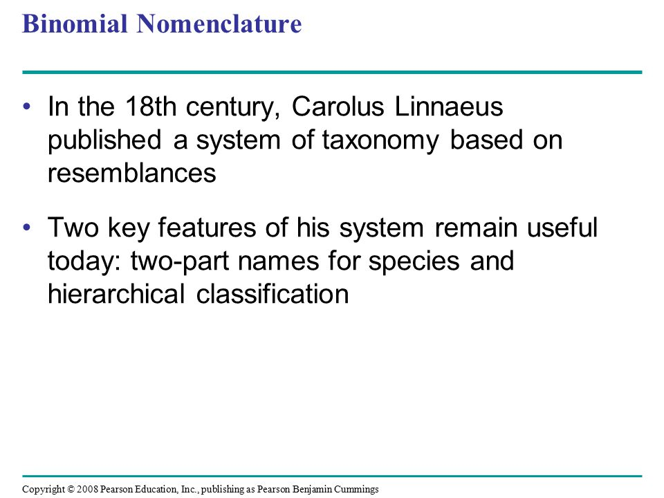Copyright © 2008 Pearson Education, Inc., publishing as Pearson Benjamin Cummings Binomial Nomenclature In the 18th century, Carolus Linnaeus published a system of taxonomy based on resemblances Two key features of his system remain useful today: two-part names for species and hierarchical classification