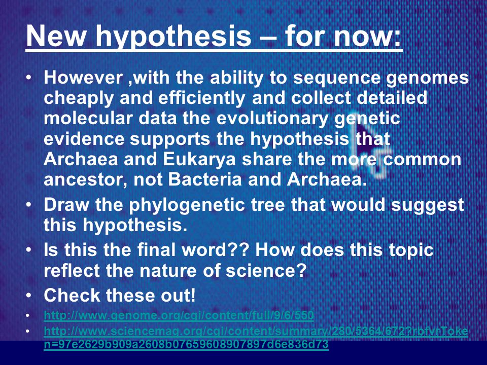 New hypothesis – for now: However,with the ability to sequence genomes cheaply and efficiently and collect detailed molecular data the evolutionary genetic evidence supports the hypothesis that Archaea and Eukarya share the more common ancestor, not Bacteria and Archaea.