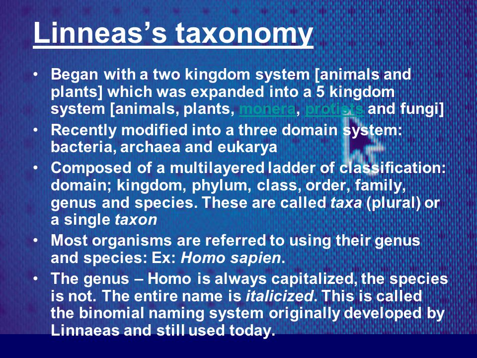 Linneas's taxonomy Began with a two kingdom system [animals and plants] which was expanded into a 5 kingdom system [animals, plants, monera, protists and fungi]moneraprotists Recently modified into a three domain system: bacteria, archaea and eukarya Composed of a multilayered ladder of classification: domain; kingdom, phylum, class, order, family, genus and species.