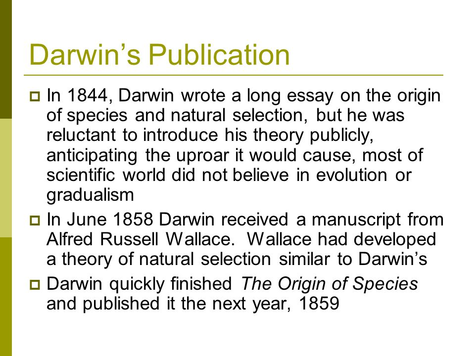Darwin's Publication  In 1844, Darwin wrote a long essay on the origin of species and natural selection, but he was reluctant to introduce his theory publicly, anticipating the uproar it would cause, most of scientific world did not believe in evolution or gradualism  In June 1858 Darwin received a manuscript from Alfred Russell Wallace.