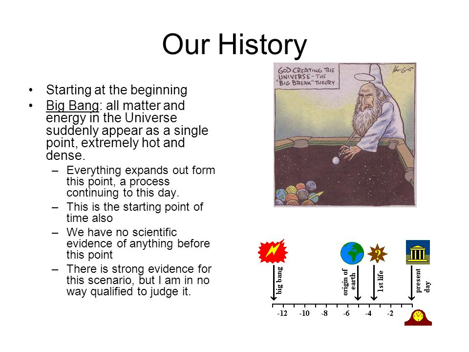 Our History Starting at the beginning Big Bang: all matter and energy in the Universe suddenly appear as a single point, extremely hot and dense.