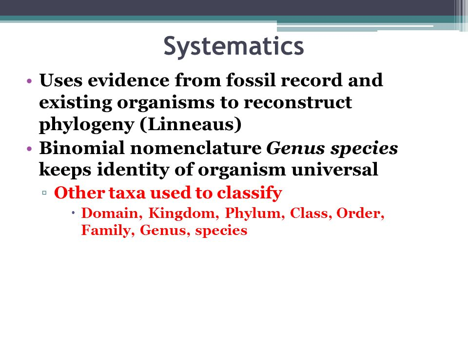 Systematics Uses evidence from fossil record and existing organisms to reconstruct phylogeny (Linneaus) Binomial nomenclature Genus species keeps identity of organism universal ▫Other taxa used to classify  Domain, Kingdom, Phylum, Class, Order, Family, Genus, species