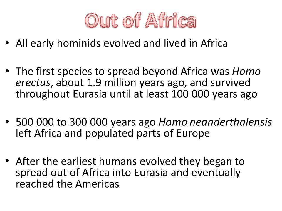 All early hominids evolved and lived in Africa The first species to spread beyond Africa was Homo erectus, about 1.9 million years ago, and survived throughout Eurasia until at least years ago to years ago Homo neanderthalensis left Africa and populated parts of Europe After the earliest humans evolved they began to spread out of Africa into Eurasia and eventually reached the Americas