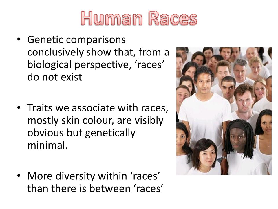 Genetic comparisons conclusively show that, from a biological perspective, 'races' do not exist Traits we associate with races, mostly skin colour, are visibly obvious but genetically minimal.