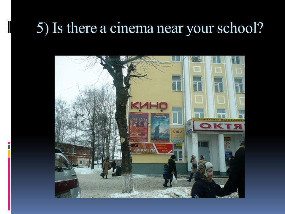 5) Is there a cinema near your school