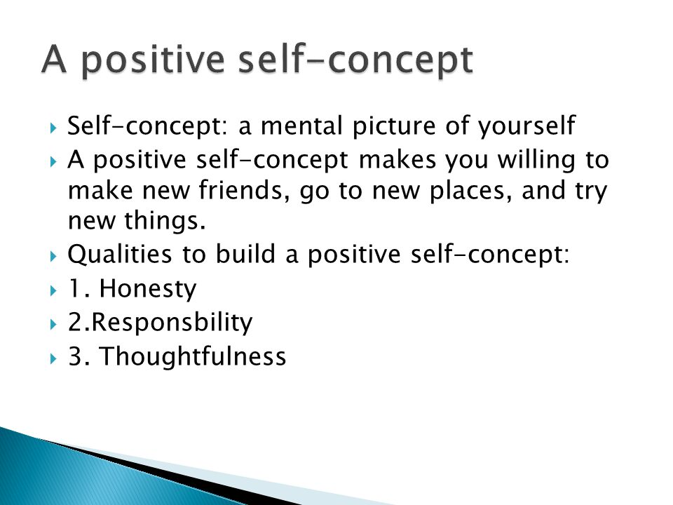  Self-concept: a mental picture of yourself  A positive self-concept makes you willing to make new friends, go to new places, and try new things.