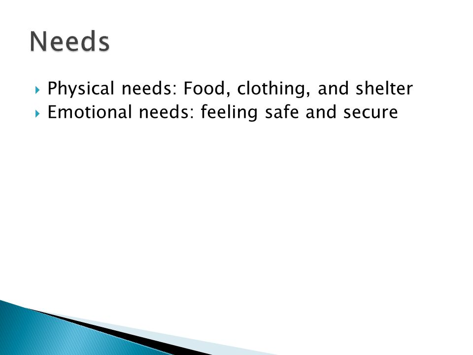  Physical needs: Food, clothing, and shelter  Emotional needs: feeling safe and secure