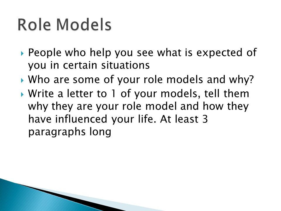  People who help you see what is expected of you in certain situations  Who are some of your role models and why.