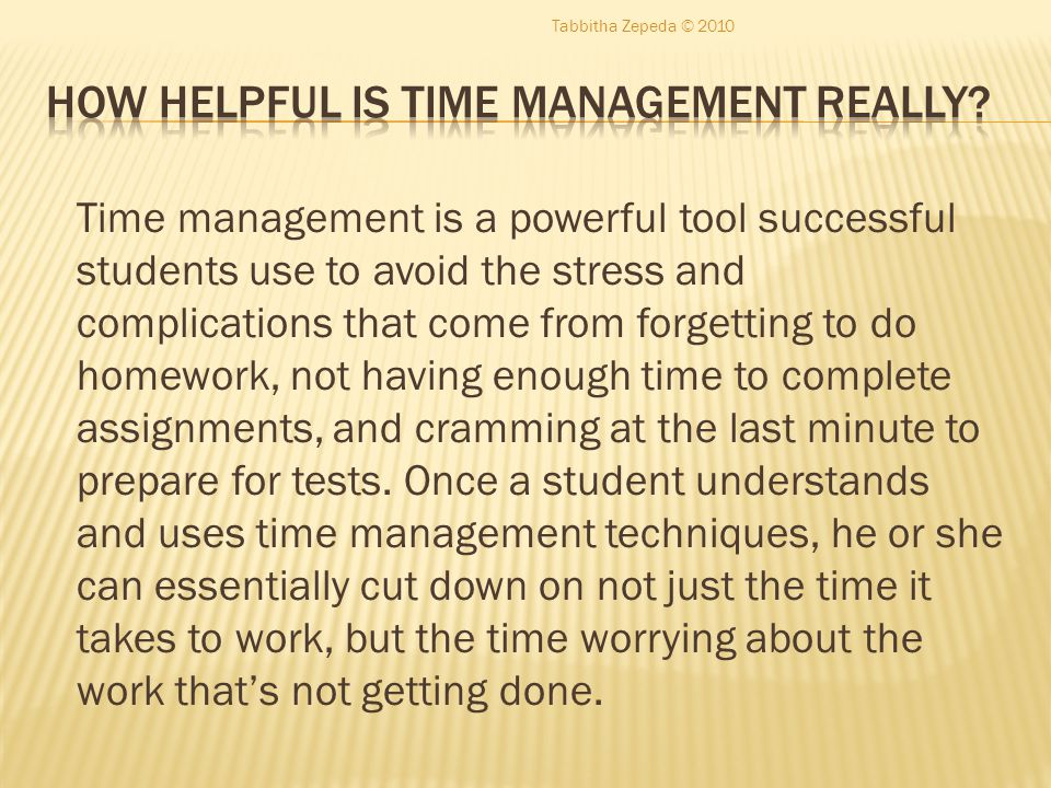 Time management is a powerful tool successful students use to avoid the stress and complications that come from forgetting to do homework, not having enough time to complete assignments, and cramming at the last minute to prepare for tests.