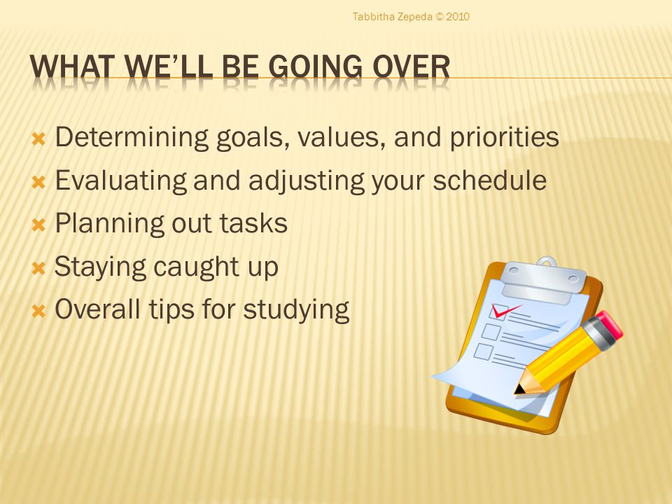 Determining goals, values, and priorities  Evaluating and adjusting your schedule  Planning out tasks  Staying caught up  Overall tips for studying Tabbitha Zepeda © 2010