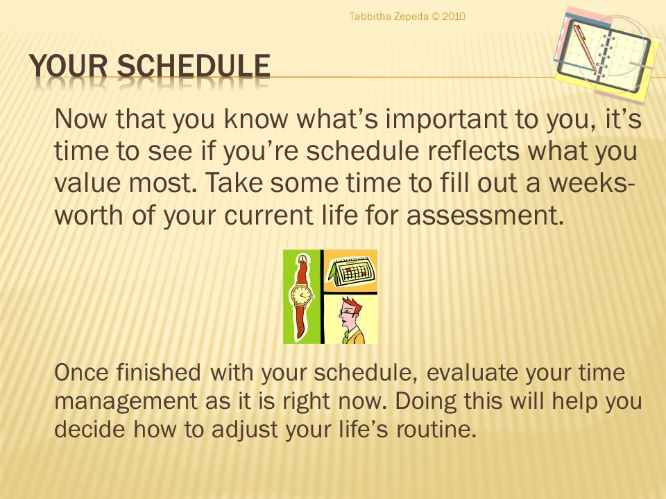 Now that you know what's important to you, it's time to see if you're schedule reflects what you value most.