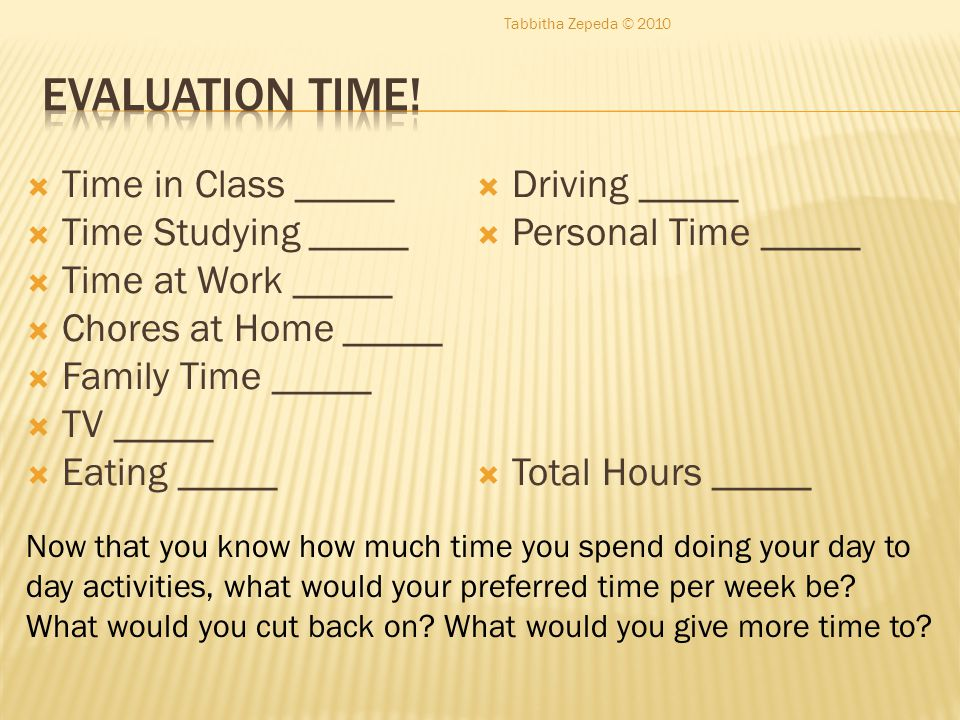  Time in Class _____  Time Studying _____  Time at Work _____  Chores at Home _____  Family Time _____  TV _____  Eating _____  Driving _____  Personal Time _____  Total Hours _____ Now that you know how much time you spend doing your day to day activities, what would your preferred time per week be.