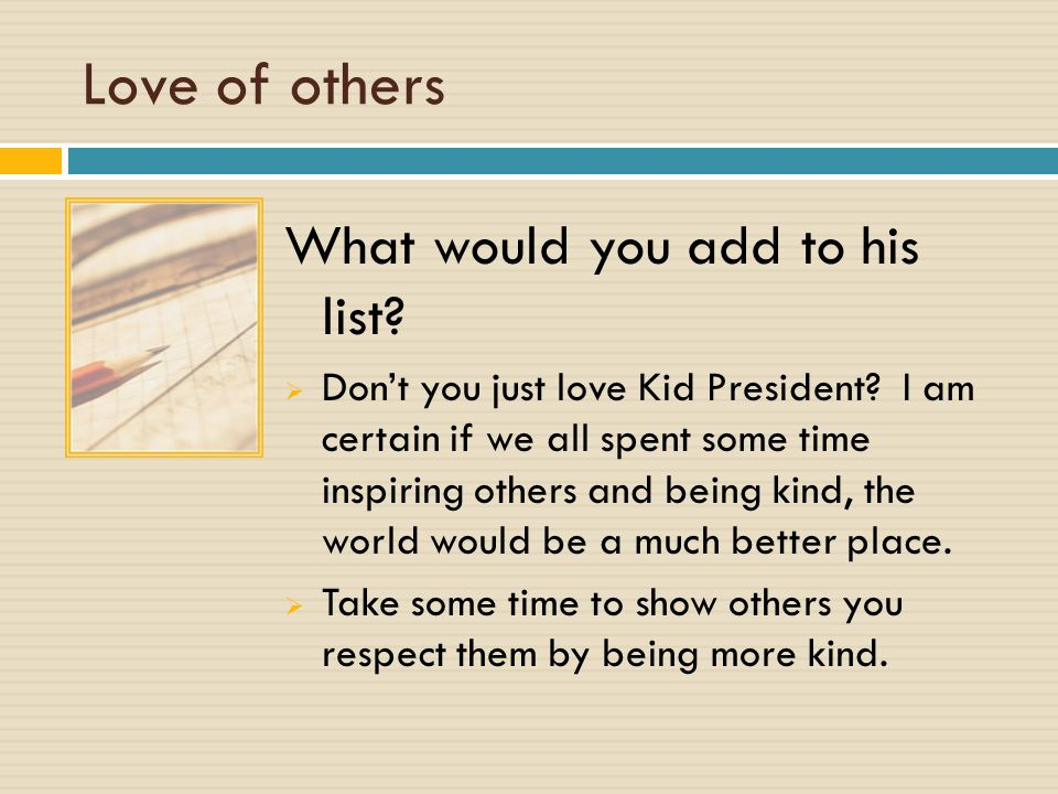Love of others What would you add to his list.  Don't you just love Kid President.