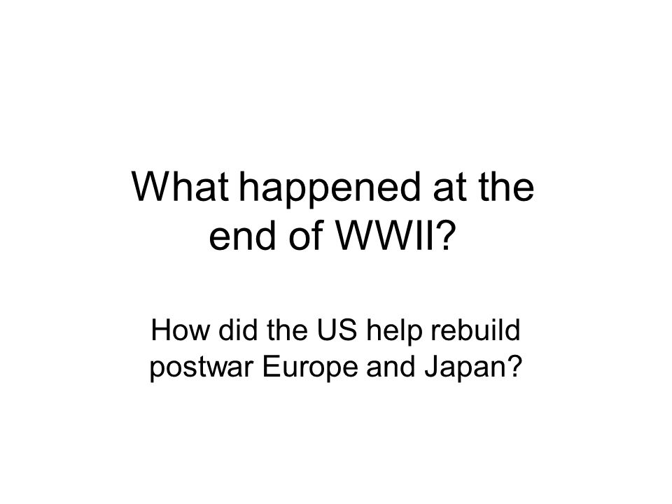 What happened at the end of WWII How did the US help rebuild postwar Europe and Japan