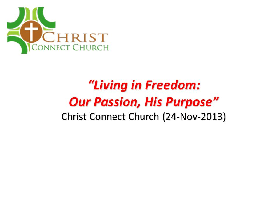 Living in Freedom: Our Passion, His Purpose Christ Connect Church (24-Nov-2013)