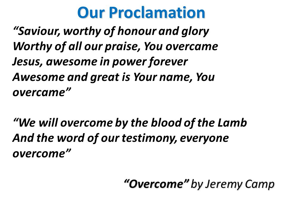 Saviour, worthy of honour and glory Worthy of all our praise, You overcame Jesus, awesome in power forever Awesome and great is Your name, You overcame We will overcome by the blood of the Lamb And the word of our testimony, everyone overcome Overcome by Jeremy Camp Our Proclamation