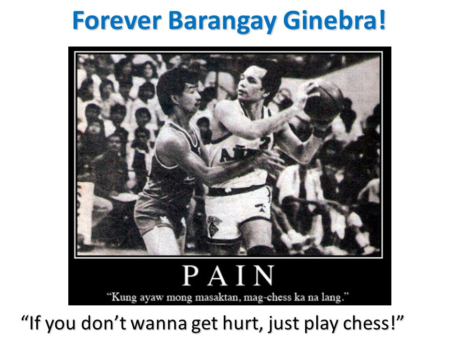 Forever Barangay Ginebra! If you don't wanna get hurt, just play chess!