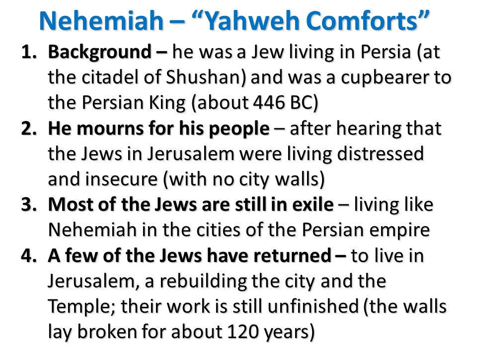 Nehemiah – Yahweh Comforts 1.Background – he was a Jew living in Persia (at the citadel of Shushan) and was a cupbearer to the Persian King (about 446 BC) 2.He mourns for his people – after hearing that the Jews in Jerusalem were living distressed and insecure (with no city walls) 3.Most of the Jews are still in exile – living like Nehemiah in the cities of the Persian empire 4.A few of the Jews have returned – to live in Jerusalem, a rebuilding the city and the Temple; their work is still unfinished (the walls lay broken for about 120 years)