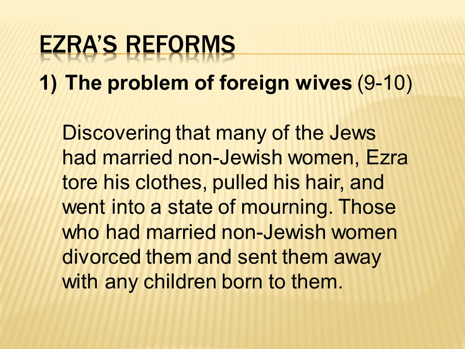 1)The problem of foreign wives (9-10) Discovering that many of the Jews had married non-Jewish women, Ezra tore his clothes, pulled his hair, and went into a state of mourning.