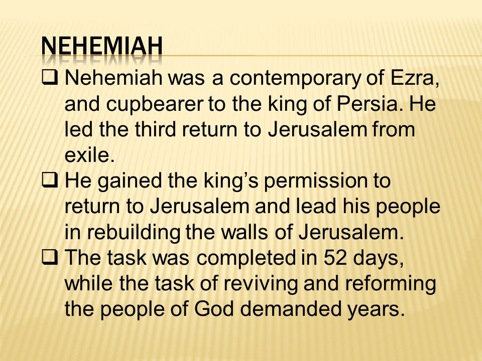  Nehemiah was a contemporary of Ezra, and cupbearer to the king of Persia.