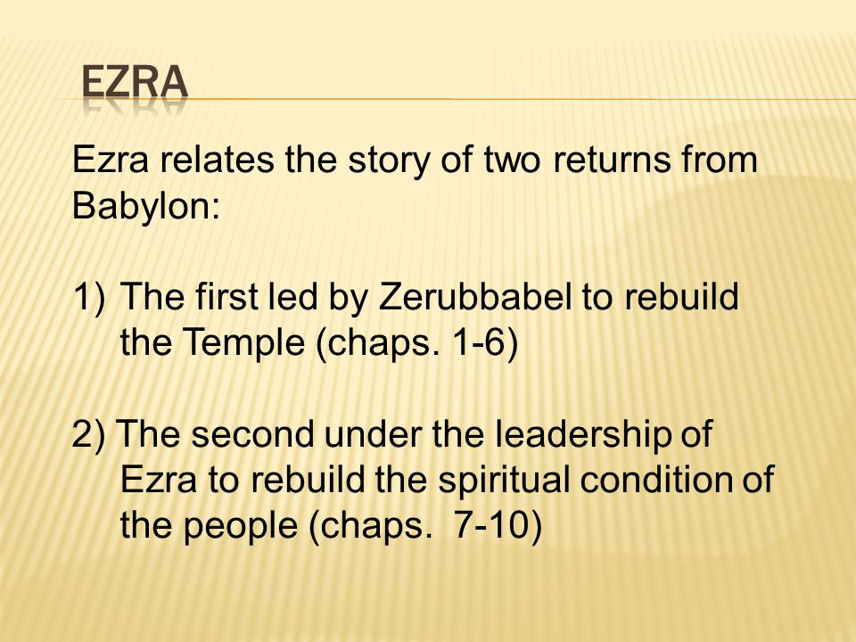 Ezra relates the story of two returns from Babylon: 1)The first led by Zerubbabel to rebuild the Temple (chaps.