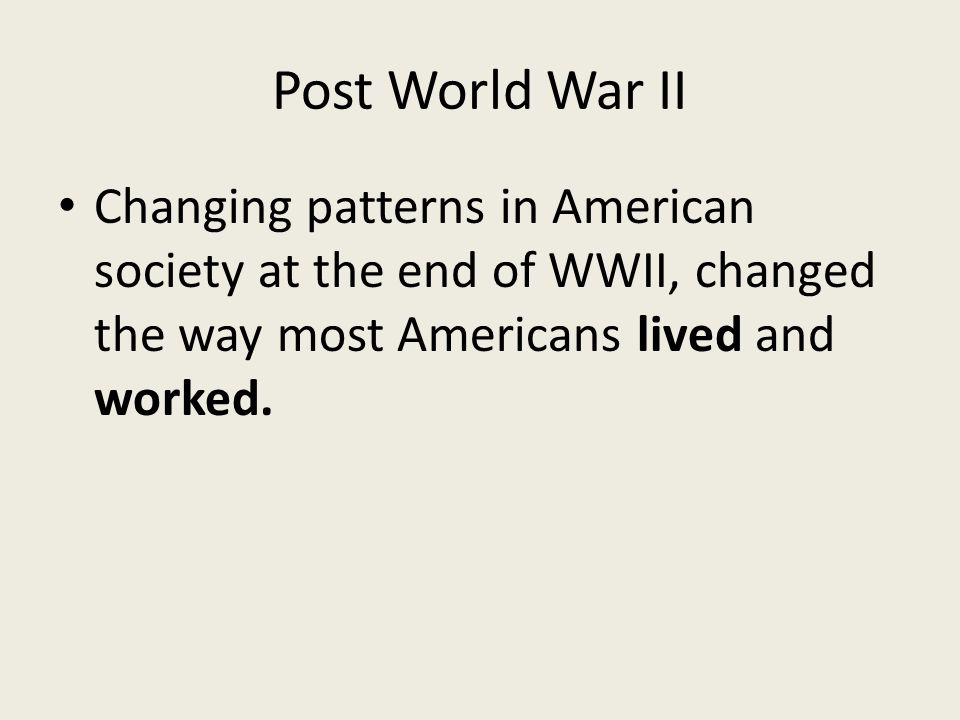 Post World War II Changing patterns in American society at the end of WWII, changed the way most Americans lived and worked.