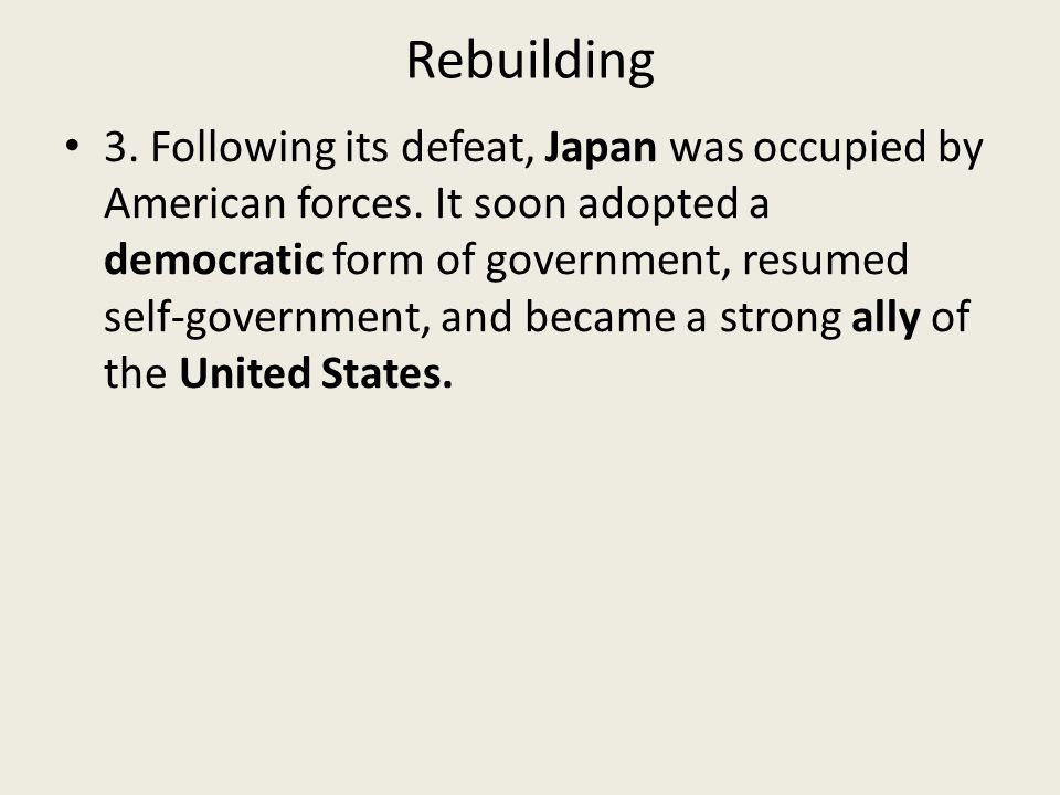 Rebuilding 3. Following its defeat, Japan was occupied by American forces.