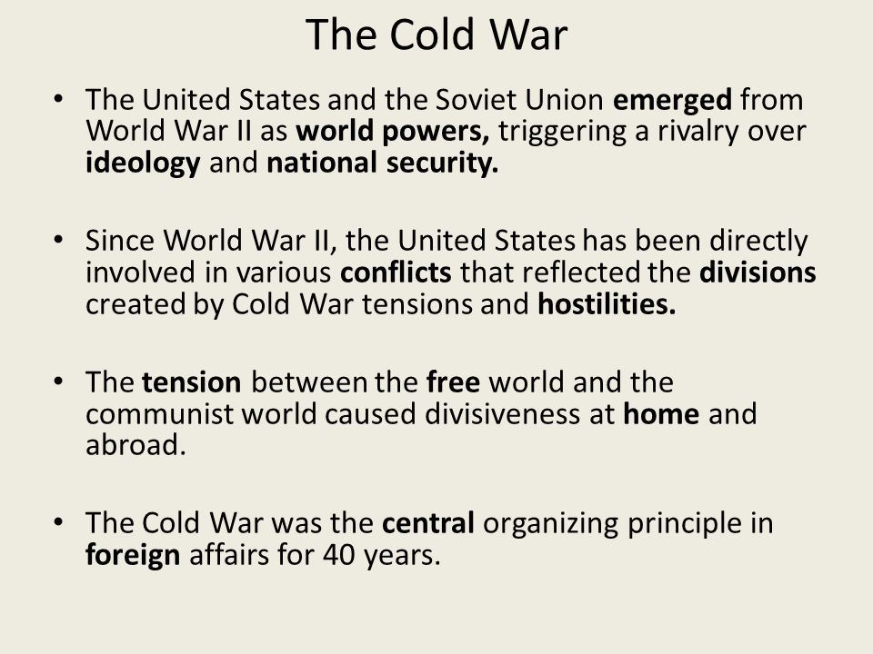 The Cold War The United States and the Soviet Union emerged from World War II as world powers, triggering a rivalry over ideology and national security.