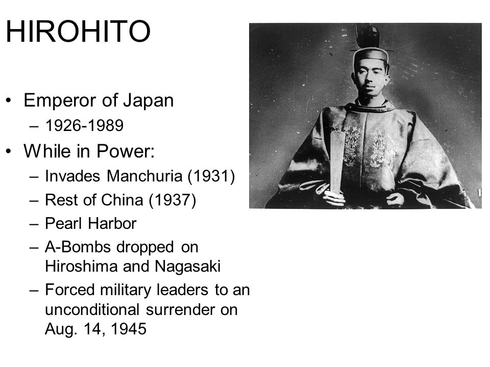 HIROHITO Emperor of Japan – While in Power: –Invades Manchuria (1931) –Rest of China (1937) –Pearl Harbor –A-Bombs dropped on Hiroshima and Nagasaki –Forced military leaders to an unconditional surrender on Aug.