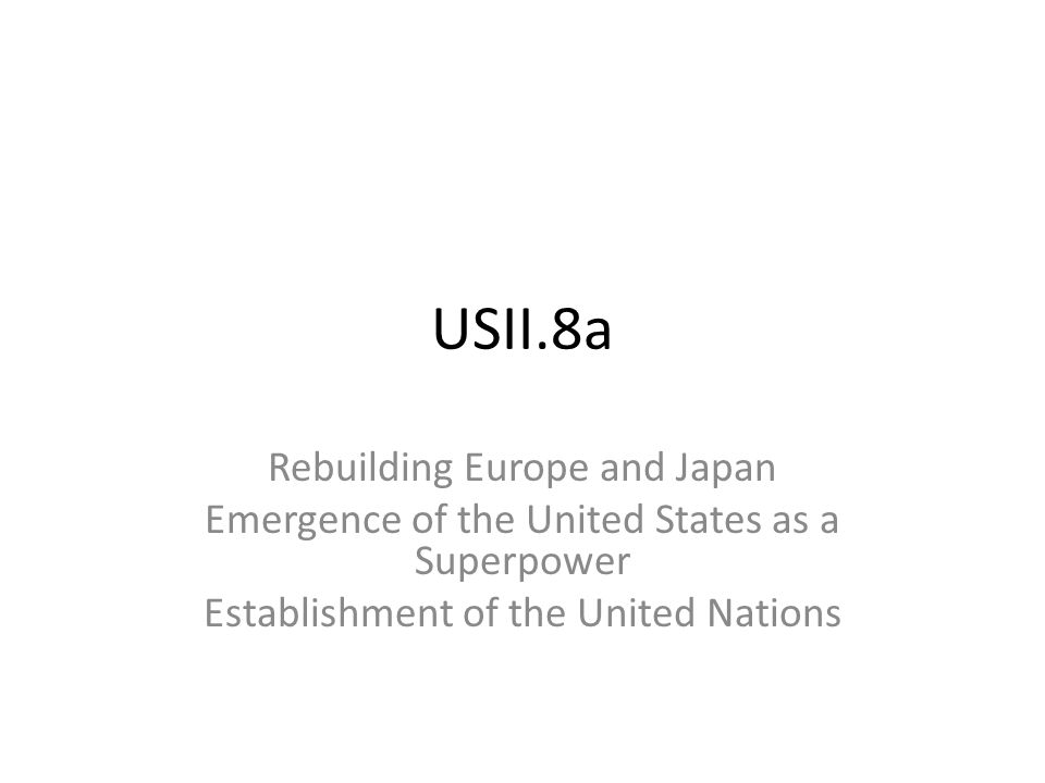 USII.8a Rebuilding Europe and Japan Emergence of the United States as a Superpower Establishment of the United Nations