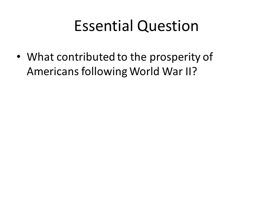 Essential Question What contributed to the prosperity of Americans following World War II