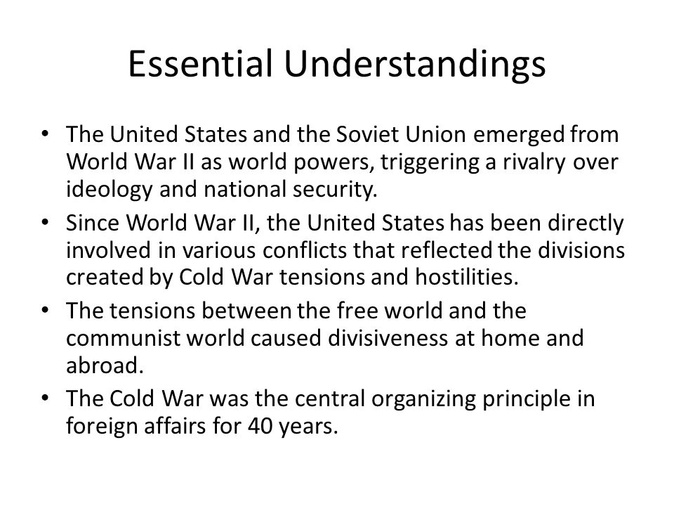 Essential Understandings The United States and the Soviet Union emerged from World War II as world powers, triggering a rivalry over ideology and national security.