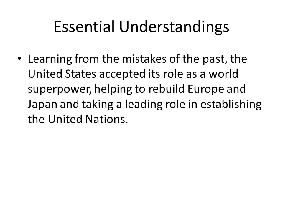 Essential Understandings Learning from the mistakes of the past, the United States accepted its role as a world superpower, helping to rebuild Europe and Japan and taking a leading role in establishing the United Nations.