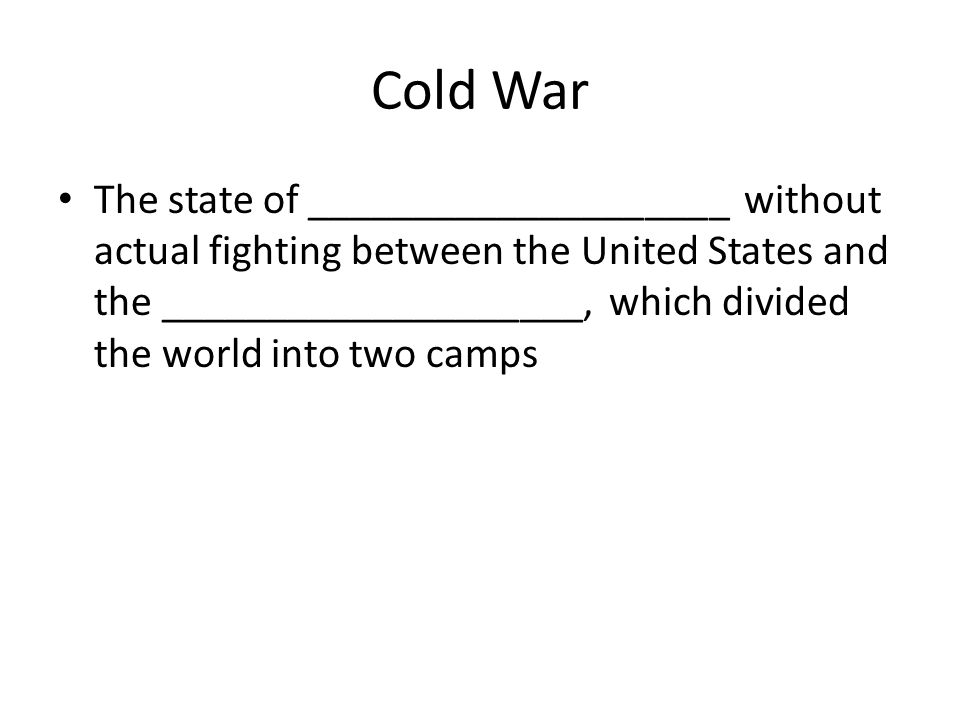 Cold War The state of ____________________ without actual fighting between the United States and the ____________________, which divided the world into two camps