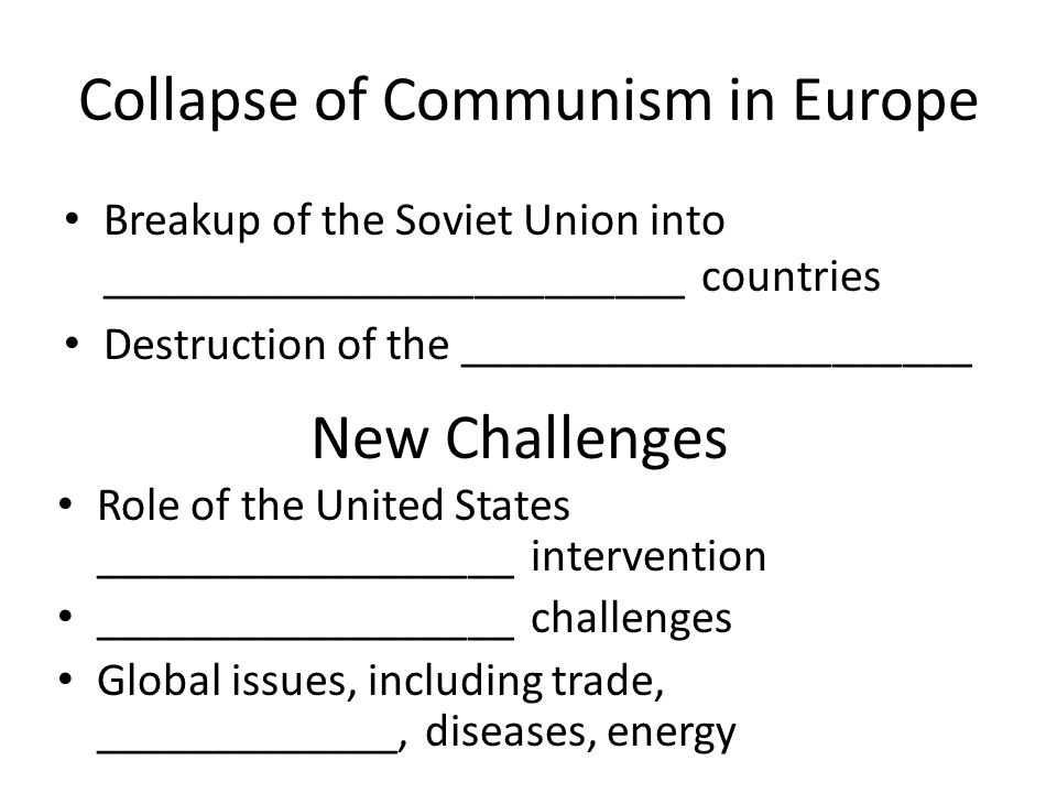 Collapse of Communism in Europe Breakup of the Soviet Union into _________________________ countries Destruction of the ______________________ New Challenges Role of the United States __________________ intervention __________________ challenges Global issues, including trade, _____________, diseases, energy