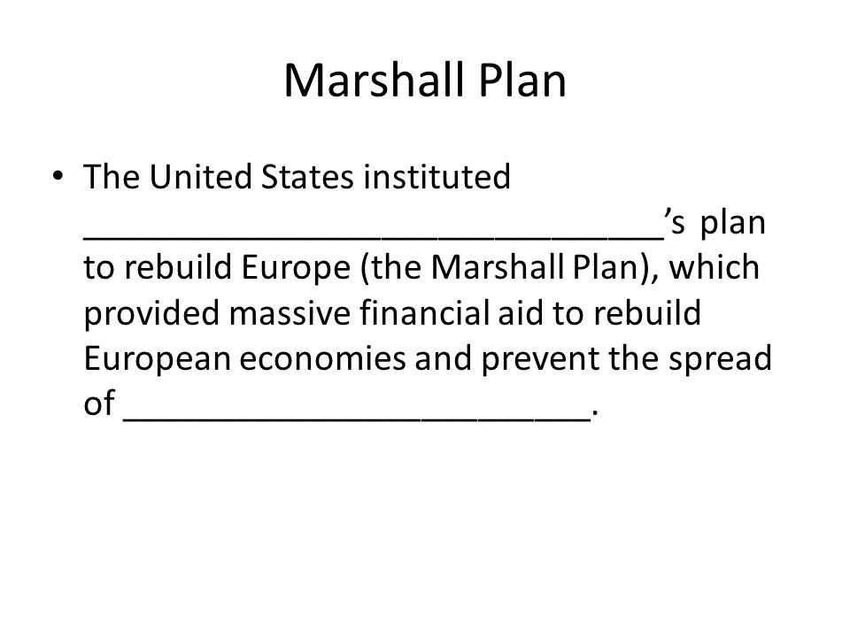 Marshall Plan The United States instituted _______________________________'s plan to rebuild Europe (the Marshall Plan), which provided massive financial aid to rebuild European economies and prevent the spread of _________________________.