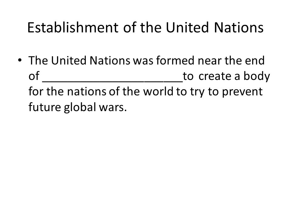 Establishment of the United Nations The United Nations was formed near the end of ______________________to create a body for the nations of the world to try to prevent future global wars.