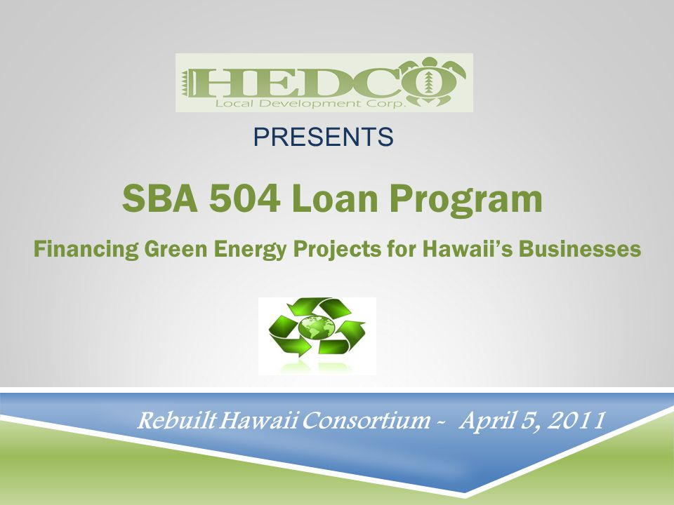 SBA 504 Loan Program Financing Green Energy Projects for Hawaii's Businesses PRESENTS Rebuilt Hawaii Consortium - April 5, 2011