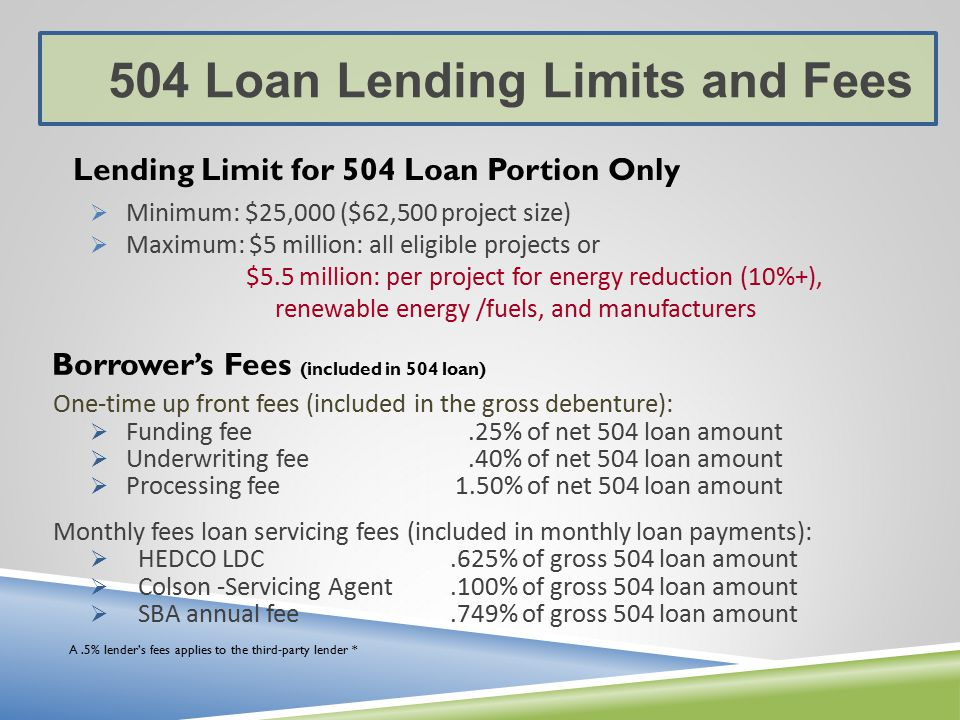  Minimum: $25,000 ($62,500 project size)  Maximum: $5 million: all eligible projects or $5.5 million: per project for energy reduction (10%+), renewable energy /fuels, and manufacturers 504 Loan Lending Limits and Fees Lending Limit for 504 Loan Portion Only Borrower's Fees (included in 504 loan) A.5% lender's fees applies to the third-party lender * One-time up front fees (included in the gross debenture):  Funding fee.25% of net 504 loan amount  Underwriting fee.40% of net 504 loan amount  Processing fee 1.50% of net 504 loan amount Monthly fees loan servicing fees (included in monthly loan payments):  HEDCO LDC.625% of gross 504 loan amount  Colson -Servicing Agent.100% of gross 504 loan amount  SBA annual fee.749% of gross 504 loan amount